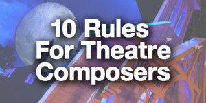 10 Rules for Theatre Composers Featured Image